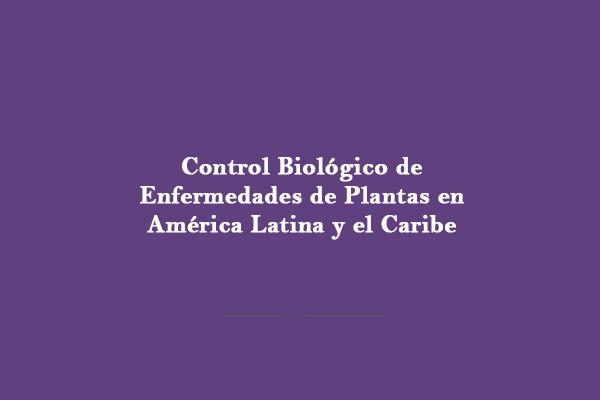 Control Biológico de Enfermedades de Plantas en América Latina y el Caribe – Acceda al libro en PDF